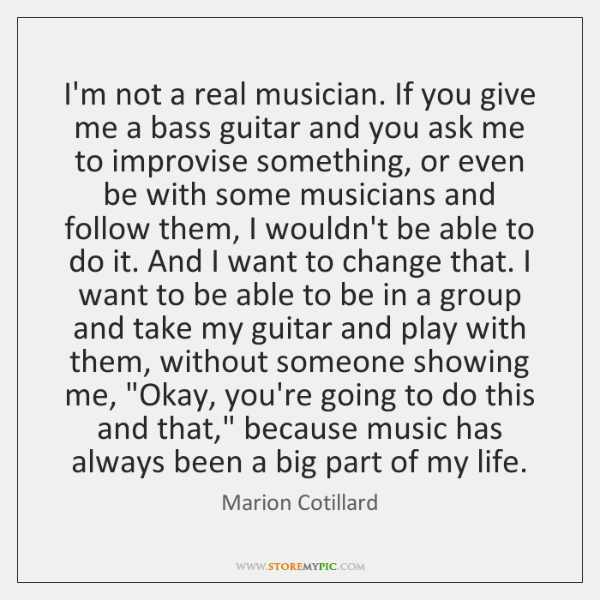 I'm not a real musician. If you give me a bass guitar ...