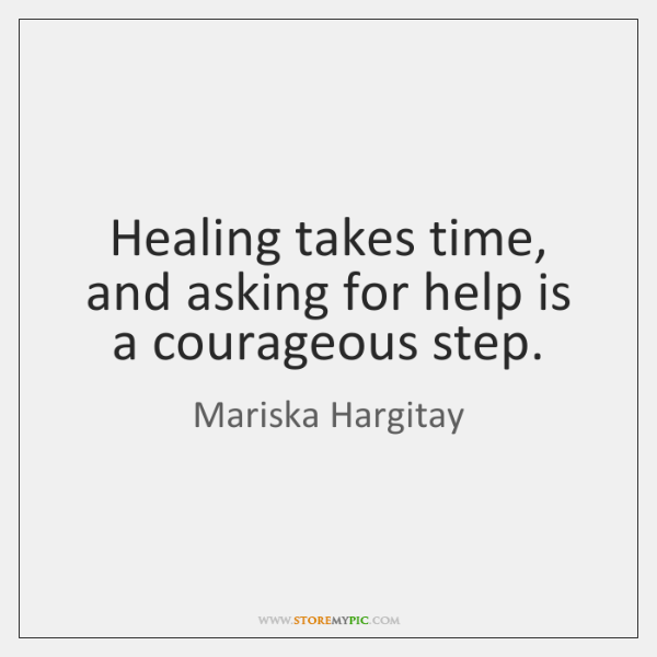 Healing takes time, and asking for help is a courageous step.