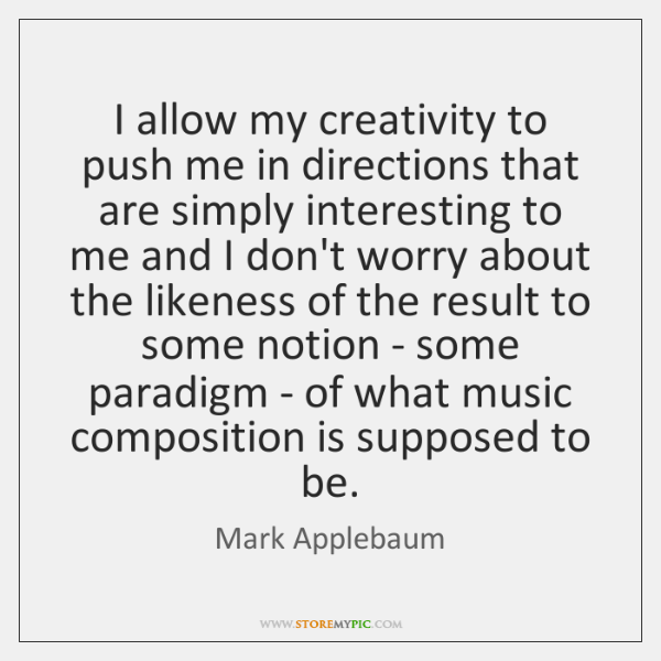 I allow my creativity to push me in directions that are simply ...