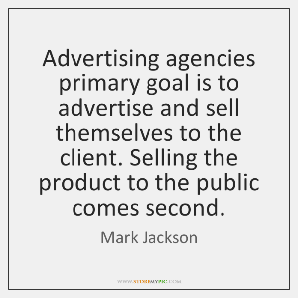 Advertising agencies primary goal is to advertise and sell themselves to the ...
