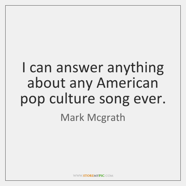 I can answer anything about any American pop culture song ever.
