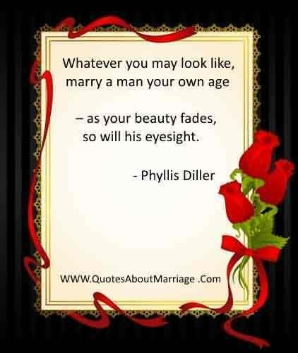 Whatever you may look like marry a man your own age as your beauty fades so will his