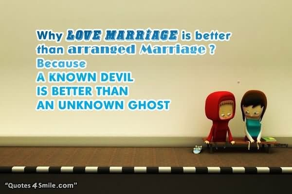 Why lover marriage is better than arranged marriage because a known devil is better t