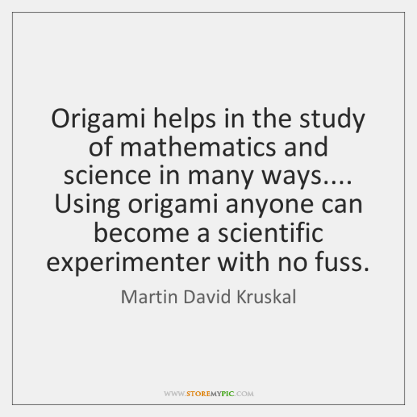 Origami helps in the study of mathematics and science in many ways.... ...
