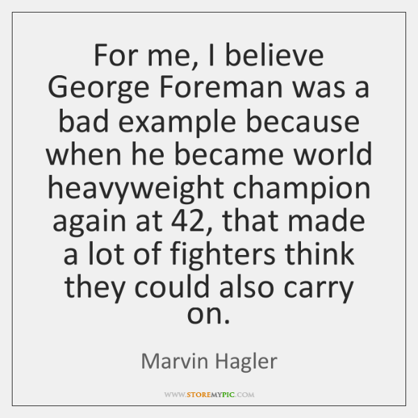 For me, I believe George Foreman was a bad example because when ...