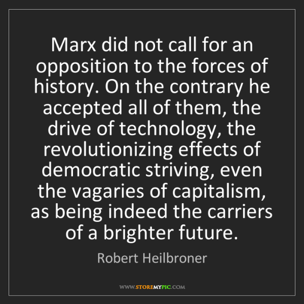 Robert Heilbroner: Marx did not call for an opposition to the forces of...