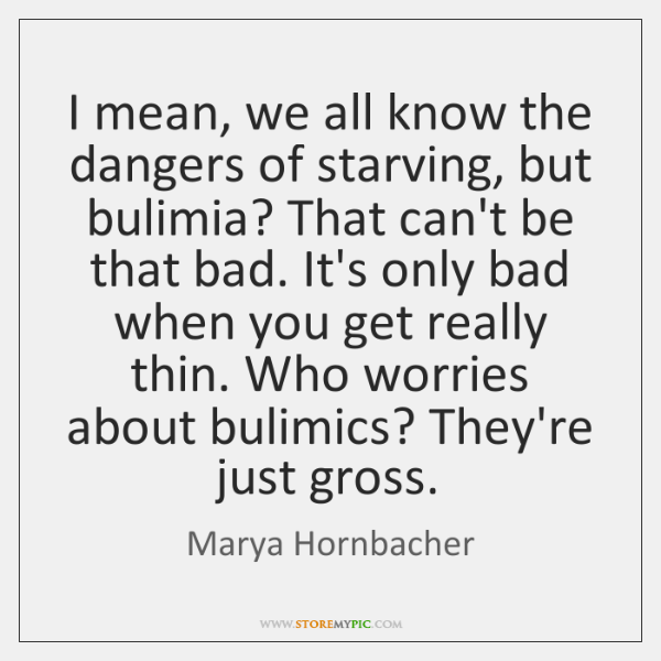 I mean, we all know the dangers of starving, but bulimia? That ...