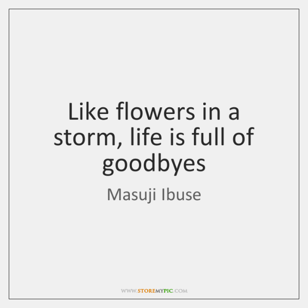 Like flowers in a storm, life is full of goodbyes