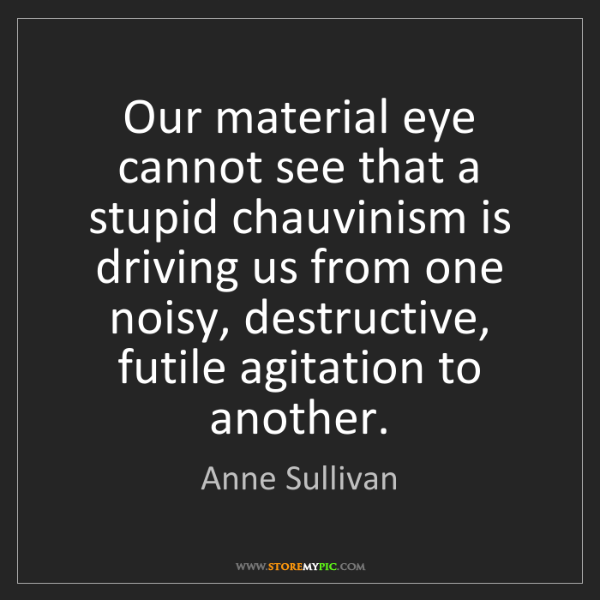 Anne Sullivan: Our material eye cannot see that a stupid chauvinism...