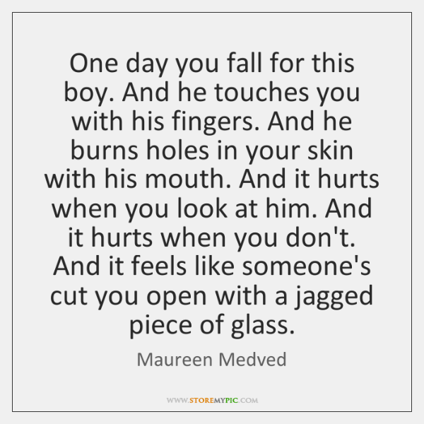 One day you fall for this boy. And he touches you with ...
