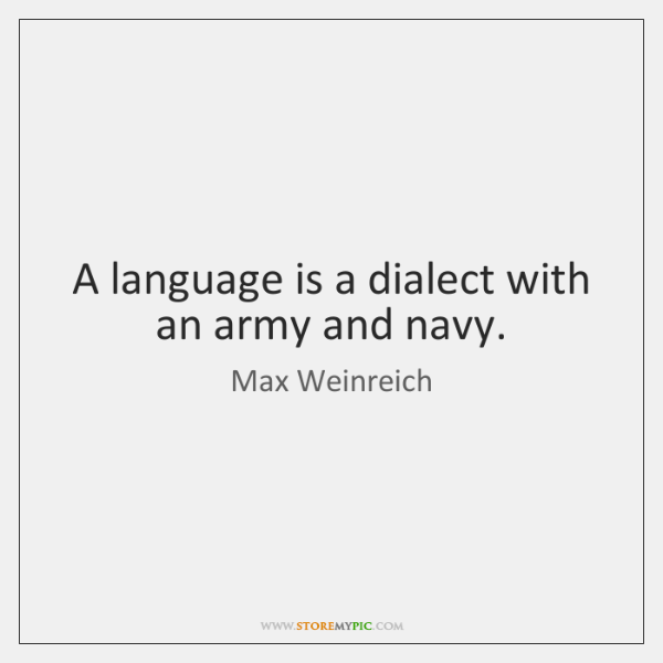 A language is a dialect with an army and navy.