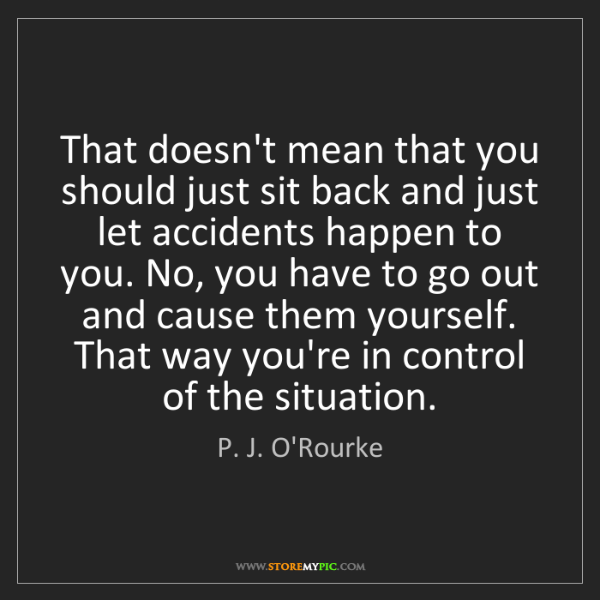 P. J. O'Rourke: That doesn't mean that you should just sit back and just...