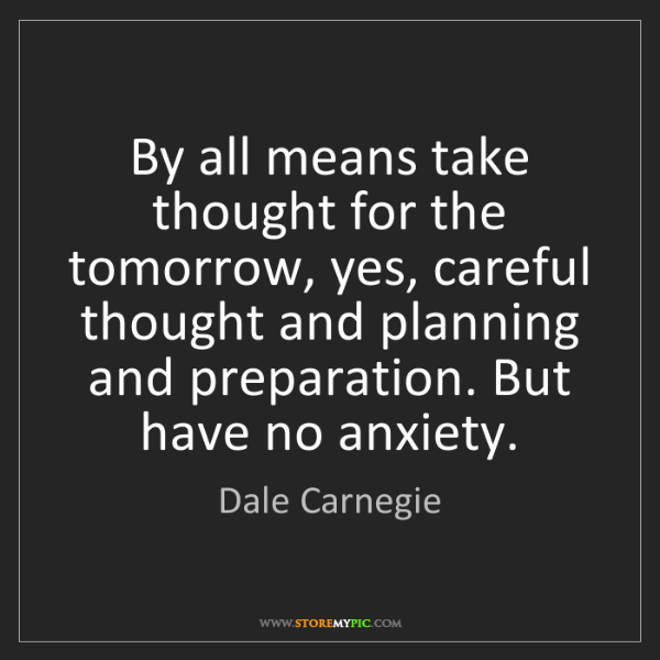Dale Carnegie: By all means take thought for the tomorrow, yes, careful...