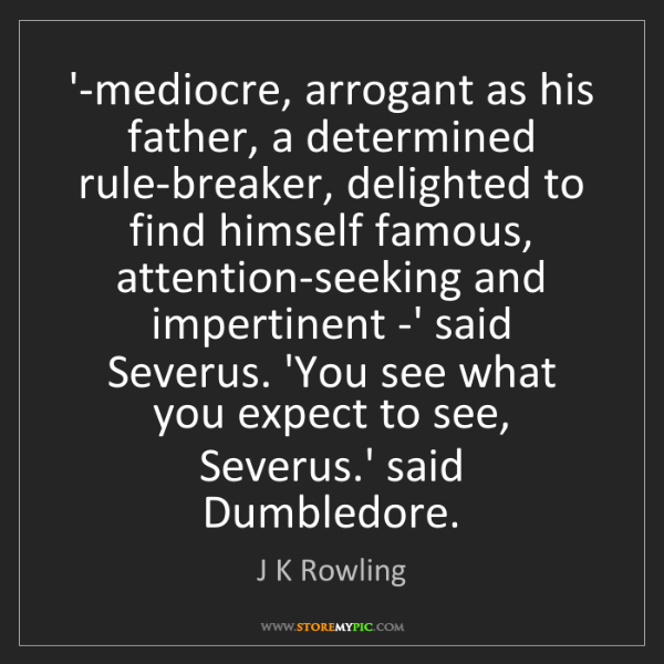 J K Rowling: '-mediocre, arrogant as his father, a determined rule-breaker,...