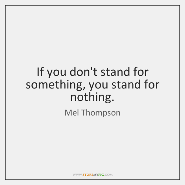 If you don't stand for something, you stand for nothing.