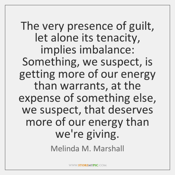 The very presence of guilt, let alone its tenacity, implies imbalance: Something, ...