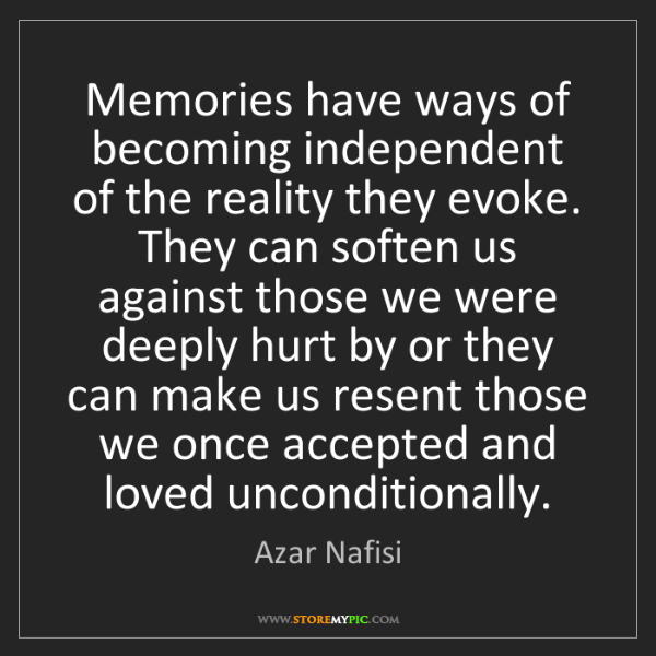 Azar Nafisi: Memories have ways of becoming independent of the reality...