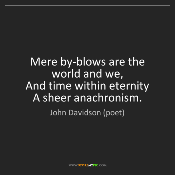 John Davidson (poet): Mere by-blows are the world and we,   And time within...