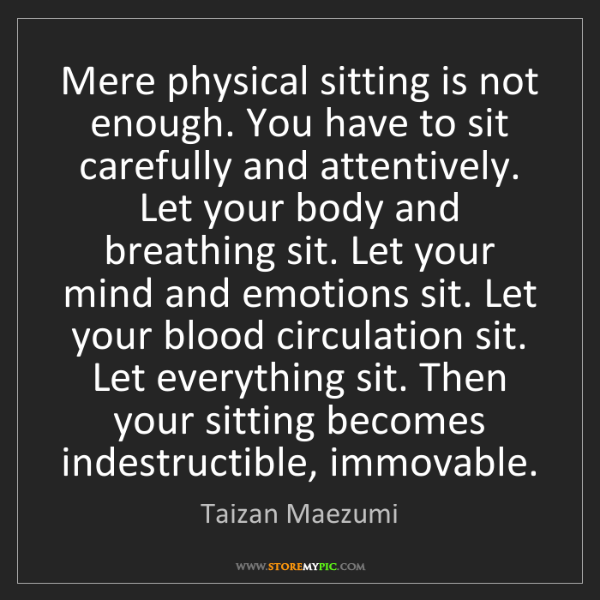 Taizan Maezumi: Mere physical sitting is not enough. You have to sit...