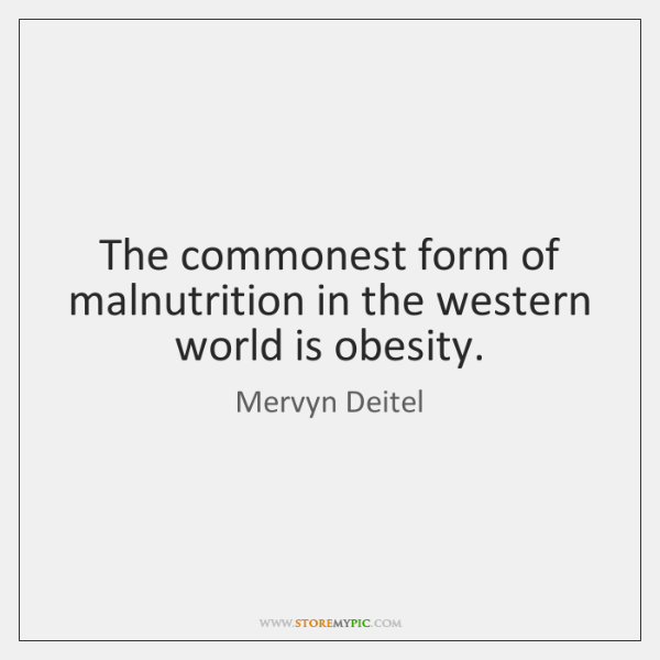 The commonest form of malnutrition in the western world is obesity.