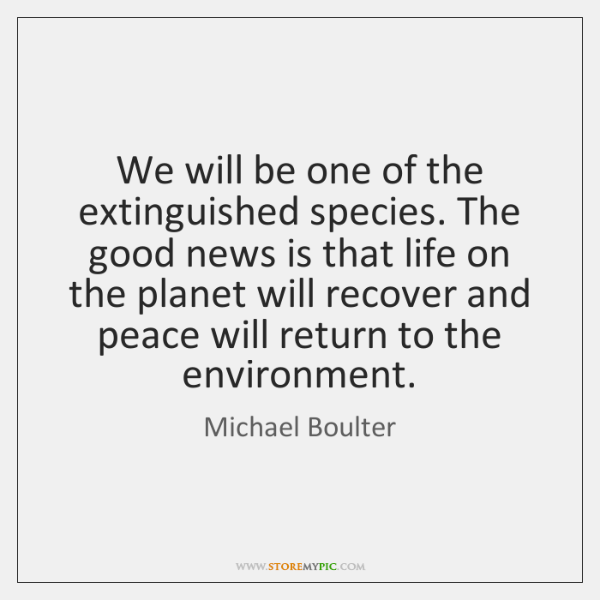 We will be one of the extinguished species. The good news is ...