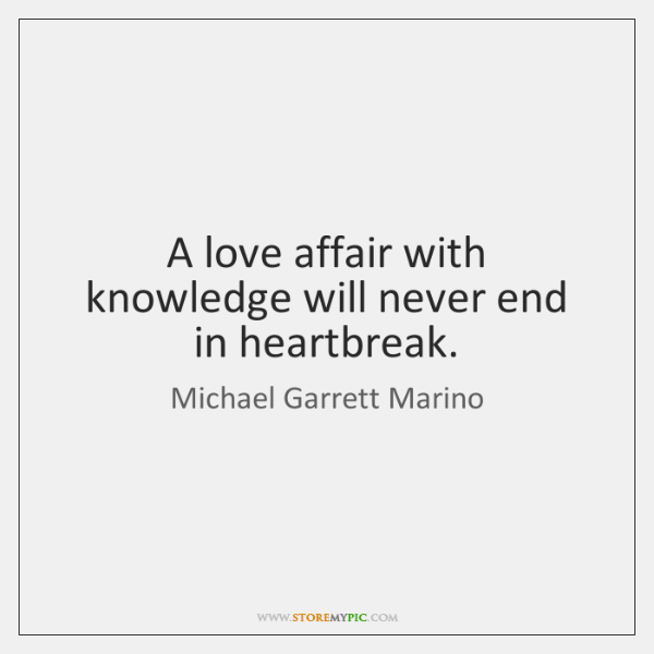 A love affair with knowledge will never end in heartbreak.