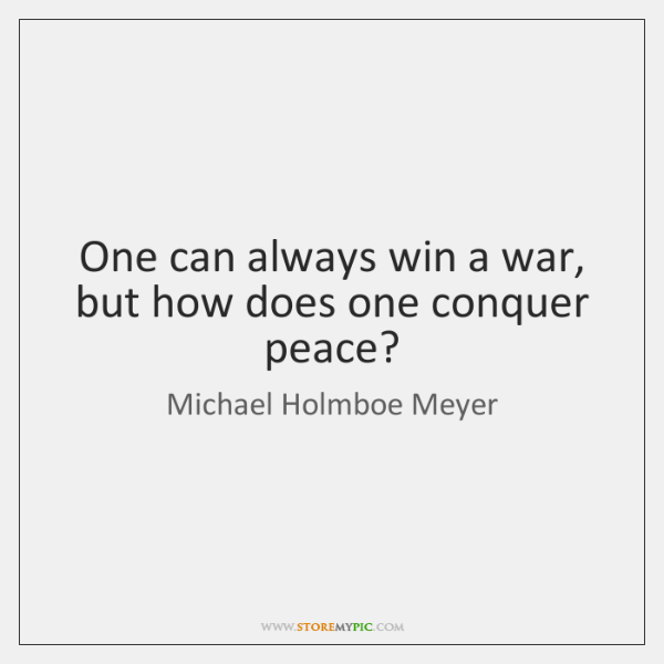 One can always win a war, but how does one conquer peace?