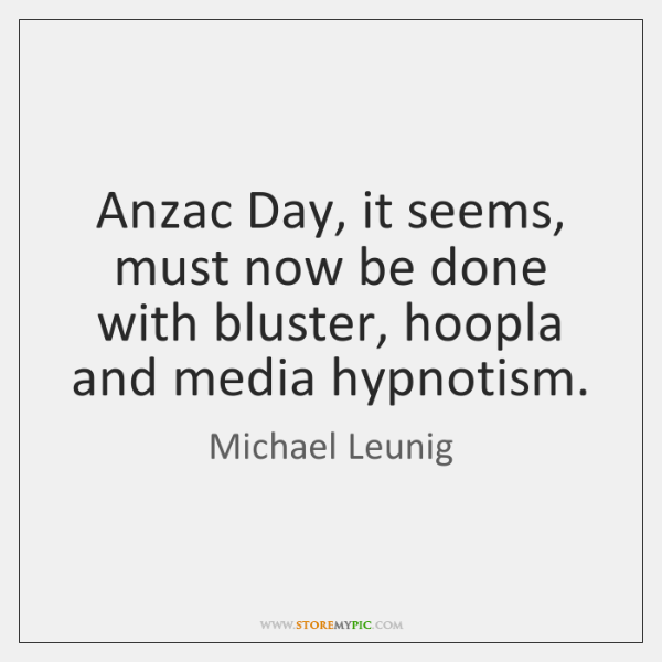 Anzac Day, it seems, must now be done with bluster, hoopla and ...