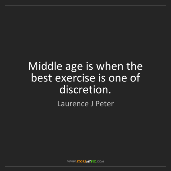 Laurence J Peter: Middle age is when the best exercise is one of discretion.