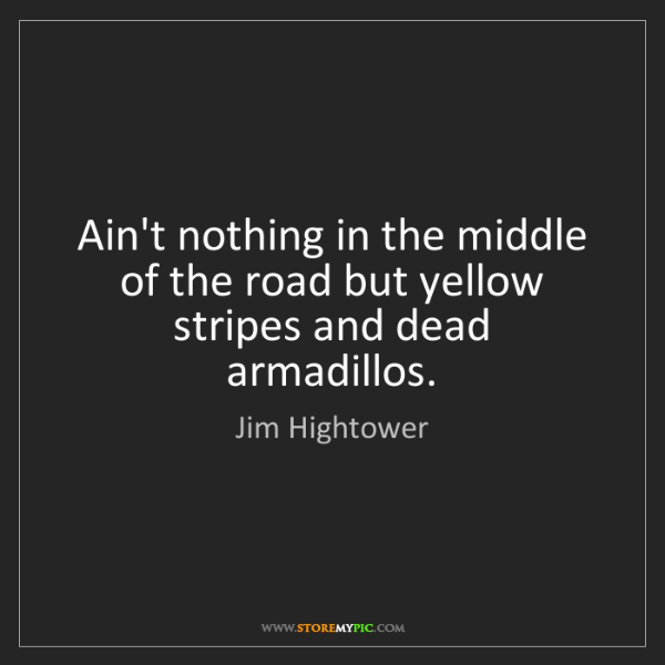 Jim Hightower: Ain't nothing in the middle of the road but yellow stripes...
