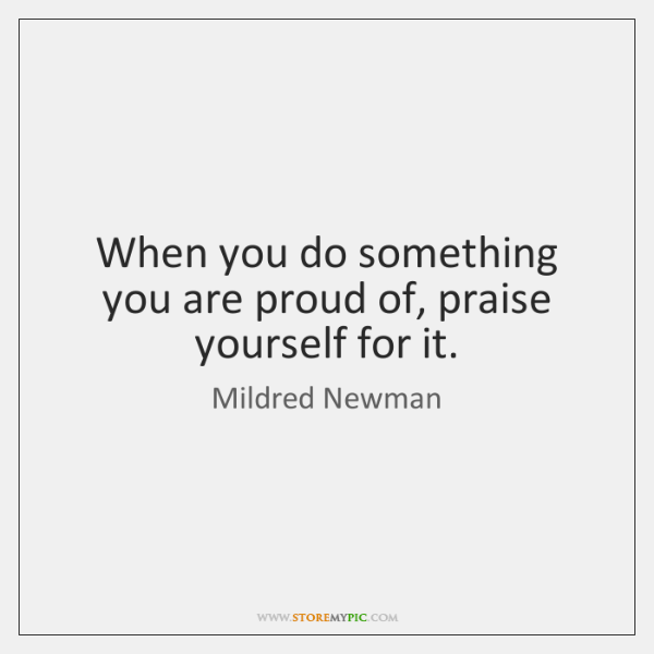 When you do something you are proud of, praise yourself for it.