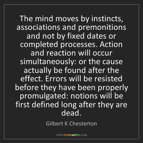 Gilbert K Chesterton: The mind moves by instincts, associations and premonitions...