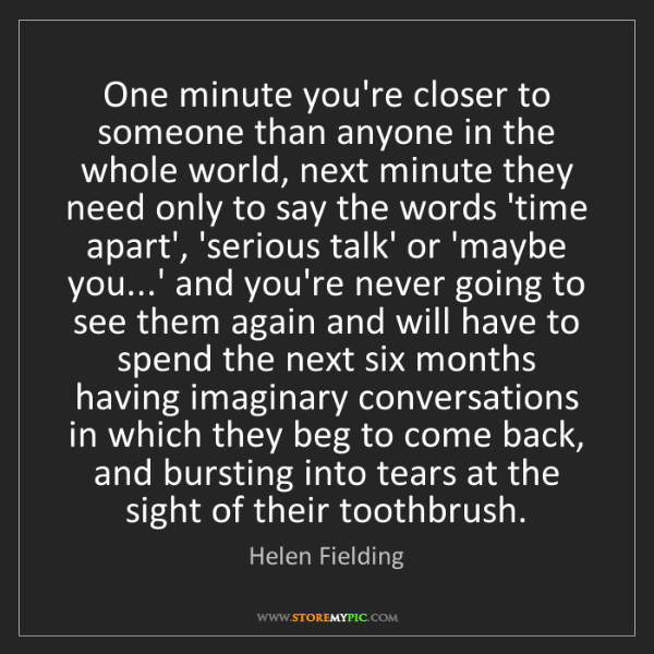 Helen Fielding: One minute you're closer to someone than anyone in the...