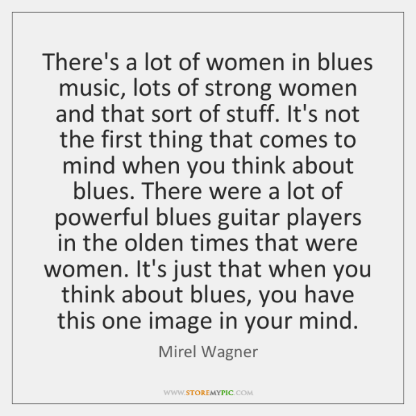 There's a lot of women in blues music, lots of strong women ...