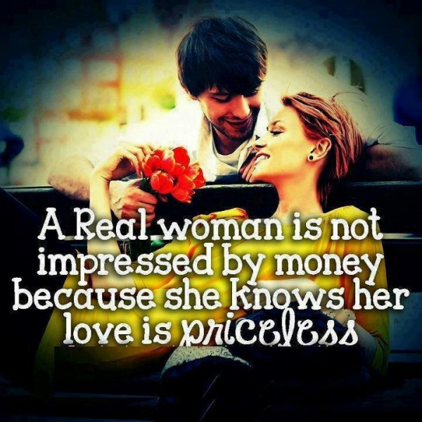 A real woman is not impressed by money because she knows her love is priceless