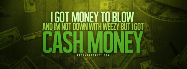 I got money to blow and im not down with weezy but i got cash money