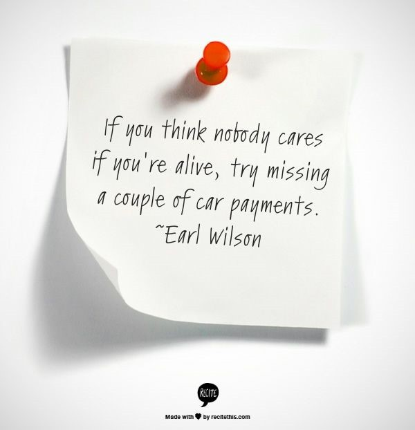 If you think nobody cares if youre alive try missing a couple of car payments
