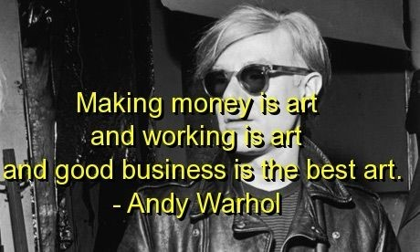 Making money is arrt and working is art and good business is the best art