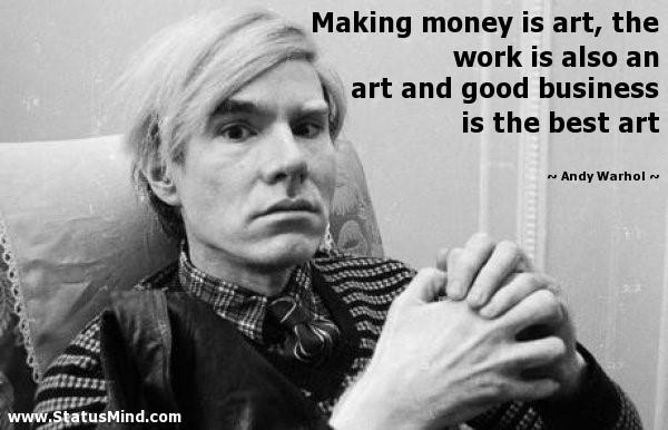 Making money is art the work is also an art and good business is the best art