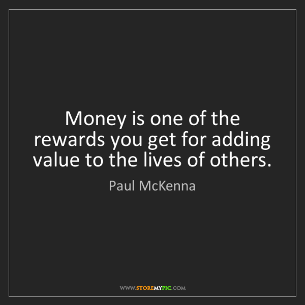 Paul McKenna: Money is one of the rewards you get for adding value...