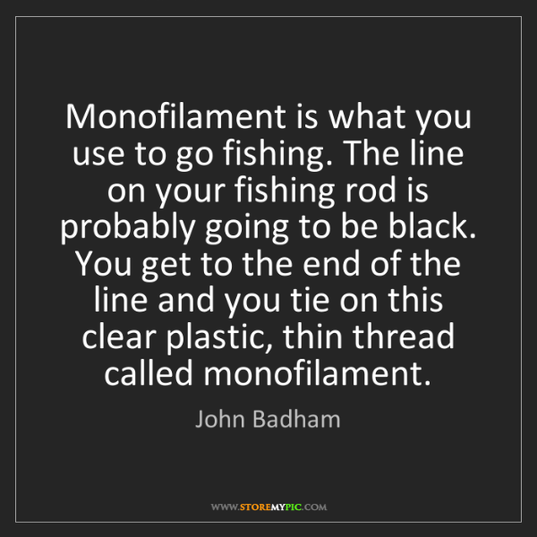 John Badham: Monofilament is what you use to go fishing. The line...