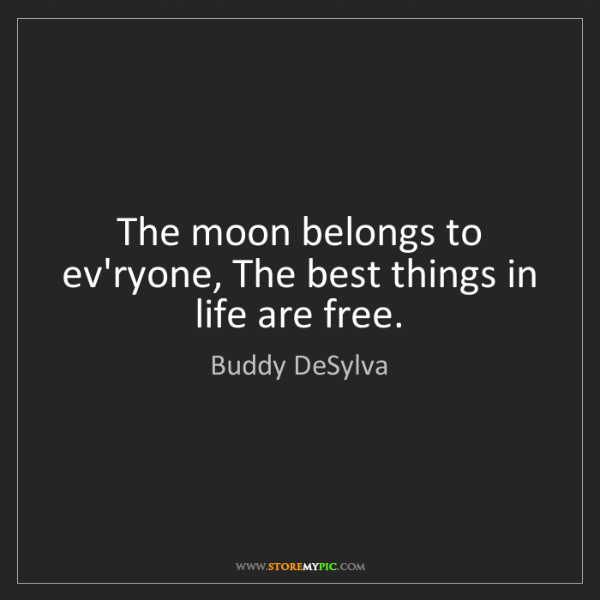 Buddy DeSylva: The moon belongs to ev'ryone, The best things in life...