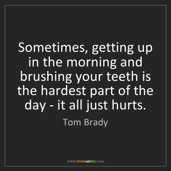 Tom Brady: Sometimes, getting up in the morning and brushing your...