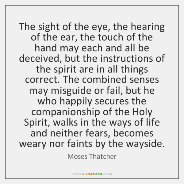 The sight of the eye, the hearing of the ear, the touch ...