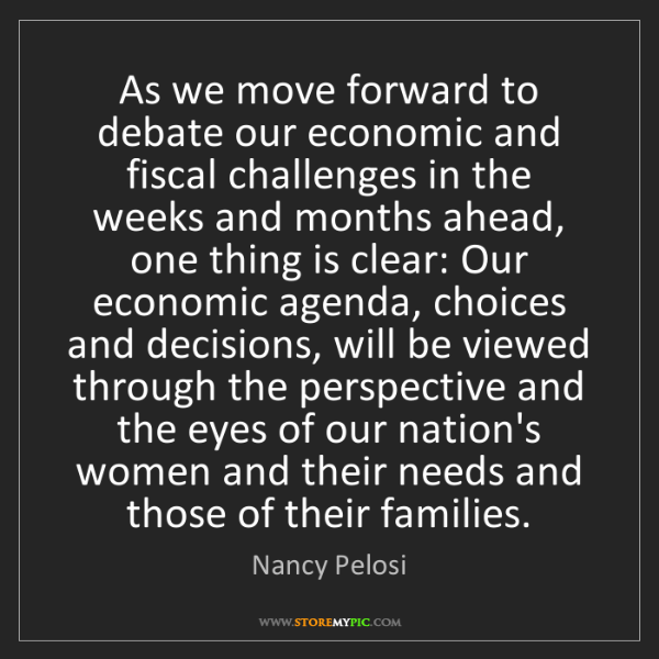 Nancy Pelosi: As we move forward to debate our economic and fiscal...