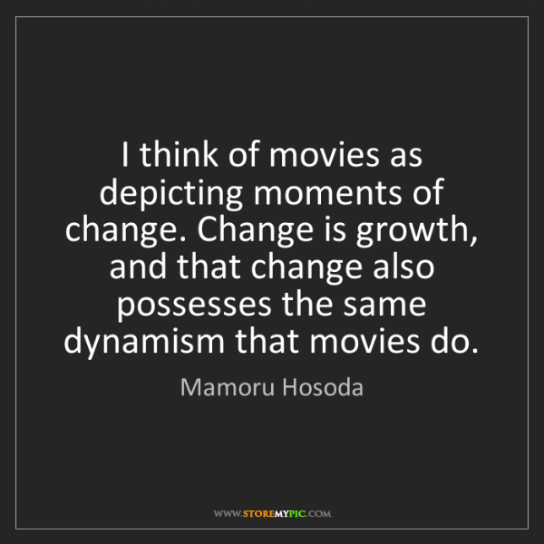 Mamoru Hosoda: I think of movies as depicting moments of change. Change...