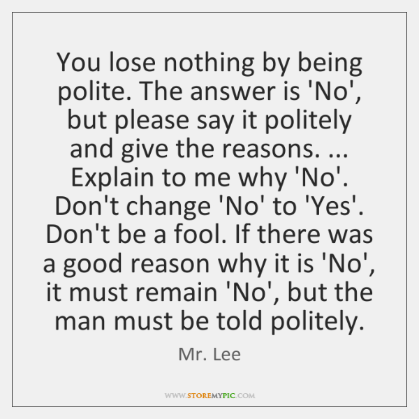 You lose nothing by being polite. The answer is 'No', but please ...