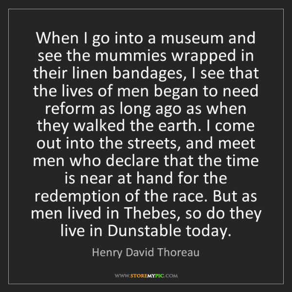 Henry David Thoreau: When I go into a museum and see the mummies wrapped in...