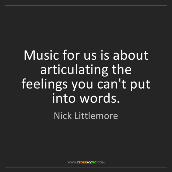 Nick Littlemore: Music for us is about articulating the feelings you can't...