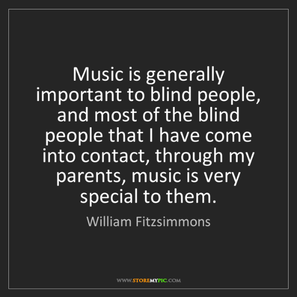 William Fitzsimmons: Music is generally important to blind people, and most...